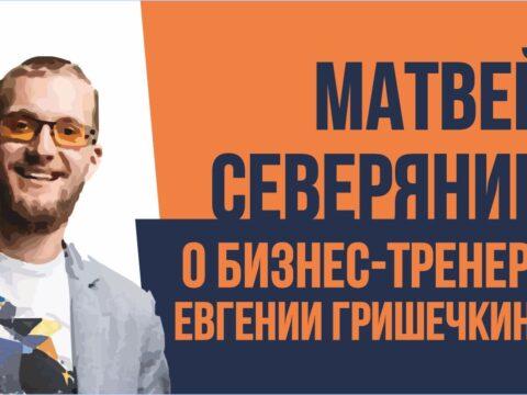 Матвей Северянин о бизнес тренере Евгении Гришечкине. Евгений Гришечкин отзывы